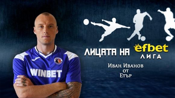 Лицата на efbet Лига: Иван Иванов от Етър